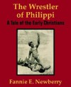The Wrestler of Philippi: A Tale of the Early Christians - Fannie E. Newberry