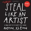 Steal Like an Artist: 10 Things Nobody Told You About Being Creative - Austin Kleon