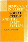 Democracy In Alberta: Social Credit And The Party System - C.B. MacPherson