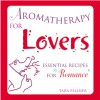 Aromatherapy for Lovers: Essential Recipes for Romance - Tara Fellner, Mary Sundstrom