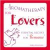 Aromatherapy for Lovers: Essential Recipes for Romance - Tara Fellner, Mary Sundstrom