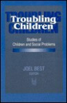 Troubling Children: Studies of Children and Social Problems - Joel Best