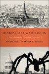Shakespeare and Religion: Early Modern and Postmodern Perspectives - Ken Jackson, Arthur F. Marotti
