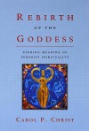 Rebirth of the Goddess: Finding Meaning in Feminist Spirituality - Carol P. Christ