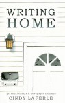 Writing Home: Collected Essays and and Newspaper Columns from 1992-2004 - Cindy La Ferle