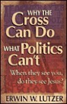 Why the Cross Can Do What Politics Can't: When They See You, Do They See Jesus? - Erwin W. Lutzer