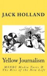 Yellow Journalism: MSNBC Media Tarts & the Rise of the New Left - Jack Holland