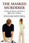 The Masked Murderer: A Story of Divorce and How It Affects Your Children - William Mitchell