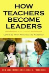 How Teachers Become Leaders: Learning from Practice and Research (Series on School Reform) - Ann Lieberman, Linda D. Friedrich