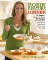 Robin Rescues Dinner: 52 Weeks of Quick-Fix Meals, 350 Recipes, and a Realistic Plan to Get Weeknight Dinners on the Table - Robin Miller
