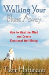 Walking Your Blues Away: How to Heal the Mind and Create Emotional Well-Being - Thom Hartmann