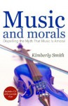 Music and Morals: Dispelling the Myth That Music Is Amoral - Kimberly Smith