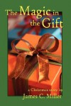 The Magic in the Gift: A Christmas Story - James C. Miller