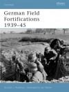 German Field Fortifications 1939-45 - Gordon L. Rottman