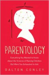 Parentology: Everything You Wanted to Know about the Science of Raising Children but Were Too Exhausted to Ask - Dalton Conley