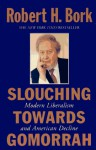 Slouching Towards Gomorrah: Modern Liberalism and American Decline - Robert H. Bork