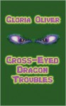 Cross-Eyed Dragon Troubles - Gloria Oliver