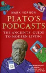 Plato's Podcasts: The Ancients' Guide to Modern Living - Mark Vernon