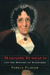 Madame Tussaud and the History of Waxworks - Pamela M. Pilbeam