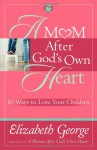 A Mom After God's Own Heart: 10 Ways to Love Your Children - Elizabeth George