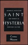 Saint Hysteria: Neurosis, Mysticism, and Gender in European Culture - Cristina Mazzoni, Christina Mazzoni