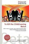 To Kill the Child/Leaving Beirut - Lambert M. Surhone, VDM Publishing, Susan F. Marseken