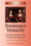Renaissance Monarchy: The Reigns of Henry VIII, Francis I and Charles V - Glenn Richardson