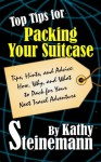 Top Tips for Packing Your Suitcase: Tips, Hints, and Advice: How, Why, and What to Pack for Your Next Travel Adventure - Kathy Steinemann