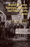 Beyond the Screen: Institutions, Networks, and Publics of Early Cinema - Marta Braun, Charles Keil, Rob King