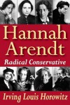 Hannah Arendt: Radical Conservative - Irving Louis Horowitz