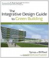 The Integrative Design Guide to Green Building: Redefining the Practice of Sustainability - William Reed, 7group, John Boecker, Bill Reed