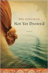 Not Yet Drown'd: A Novel - Peg Kingman