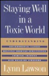 Staying Well in a Toxic World: Understanding Environmental Illness, Multiple Chemical Sensitivities, Chemical Injuries, and Sick Building Syndrome - Lynn Lawson