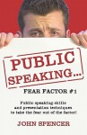 Public Speaking.Fear Factor #1: Public Speaking Skills and Presentation Techniques to Take the Fear Out of the Factor! - John Spencer