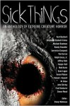 Sick Things: Extreme Creature Horror - John Shirley, M. Shaw, Simon Wood, Michael Boatman, Stephanie Bedwell-Grime, Randy Chandler, Tim Curran, Daniel I. Russell, Aaron Polson, Ralph Greco Jr., Sean Logan, Lawrence Conquest, Fred Venturini, Kurt Bachard, Harper Hull, Jeffrey Hale