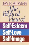 The Biblical View of Self-Esteem, Self-Love, and Self-Image - Jay E. Adams