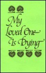 My Loved One is Dying - John E. Biegert
