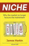 Niche: Why the Market No Longer Favours the Mainstream - James Harkin