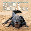 Alligator and Crocodile Rescue: Changing the Future for Endangered Wildlife - Trish Snyder