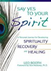 Say Yes to Your Spirit: A Personal Journey for Developing Spirituality, Recovery, and Healing - Leo Booth, Don Mullaney