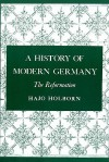 A History of Modern Germany, Volume 1: The Reformation - Hajo Holborn