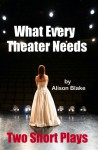 What Every Theater Needs, Two Short Plays - Alison Blake