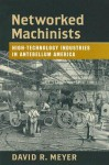 Networked Machinists: High-Technology Industries in Antebellum America - David R. Meyer