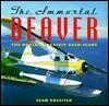 The Immortal Beaver: The World's Greatest Bush Plane - Sean Rossiter