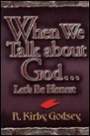 When We Talk about God...Let's Be Honest - R. Kirby Godsey