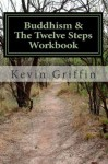 Buddhism and the Twelve Steps: A Recovery Workbook for Individuals and Groups - Kevin Griffin