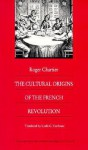 The Cultural Origins of the French Revolution - Roger Chartier, Lydia G. Cochrane