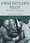 I Was Hitler's Pilot: The Memoirs of Hans Baur - Roger Moorhouse, Hans Baur