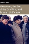 Mitterrand, the End of the Cold War and German Unification - Frederic Bozo