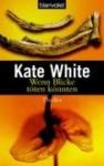 Wenn Blicke töten könnten - Kate White, Helmut Splinter